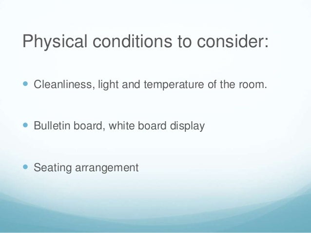 Physical conditions to consider: Cleanliness, light and temperature of the room. Bulletin board, white board display Se...