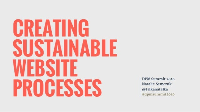CREATING SUSTAINABLE WEBSITE PROCESSES DPM Summit 2016  Natalie Semczuk  @talkanatalka  #dpmsummit2016