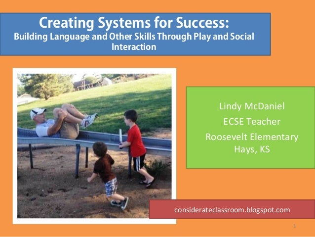 Creating Systems for Success:Building Language and Other Skills Through Play and SocialInteractionLindy McDanielECSE Teach...