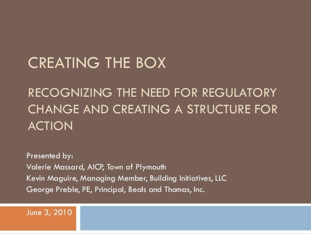 CREATING THE BOXRECOGNIZING THE NEED FOR REGULATORYCHANGE AND CREATING A STRUCTURE FORACTIONPresented by:Valerie Massard, ...