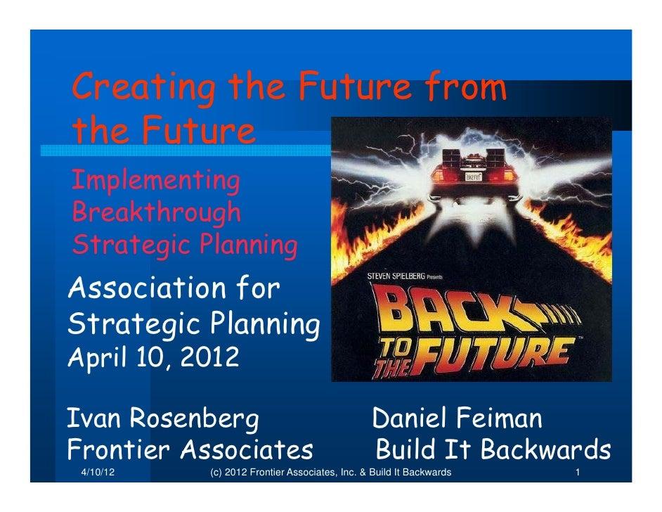Creating the Future fromthe FutureImplementingBreakthroughStrategic PlanningAssociation forStrategic PlanningApril 10, 201...