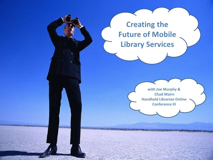 Creating the Future of Mobile Library Services<br />with Joe Murphy & Chad Mairn<br />Handheld Librarian Online Conference...