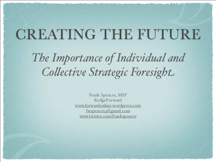 CREATING THE FUTURE The Importance of Individual and  Co!ective Strategic Foresight                 Frank Spencer, MSF    ...