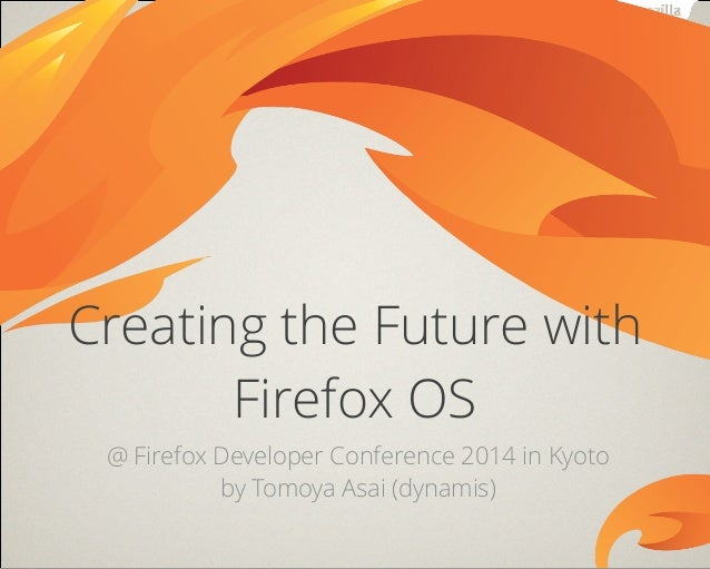@ Firefox Developer Conference 2014 in Kyoto by Tomoya Asai (dynamis) Creating the Future with Firefox OS