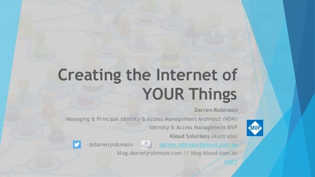 Creating the Internet of YOUR Things Darren Robinson Managing & Principal Identity & Access Management Architect (NSW) Ide...