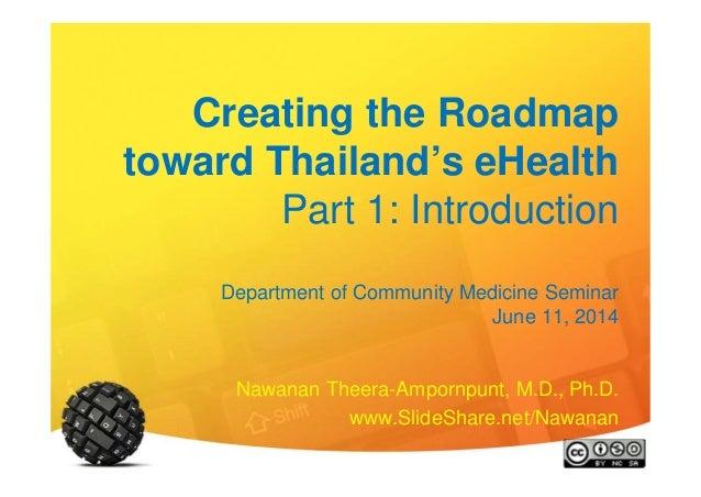 Creating the Roadmap toward Thailand's eHealth Part 1: Introduction Department of Community Medicine Seminar June 11, 2014...
