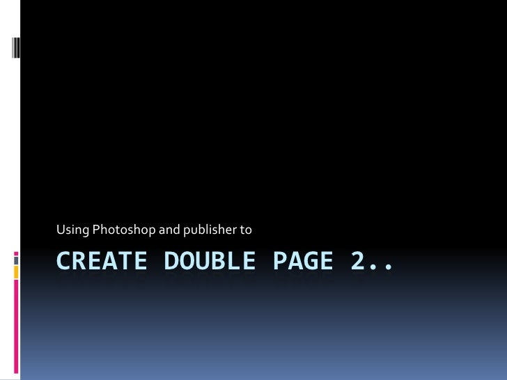 Create double page 2..<br />Using Photoshop and publisher to<br />