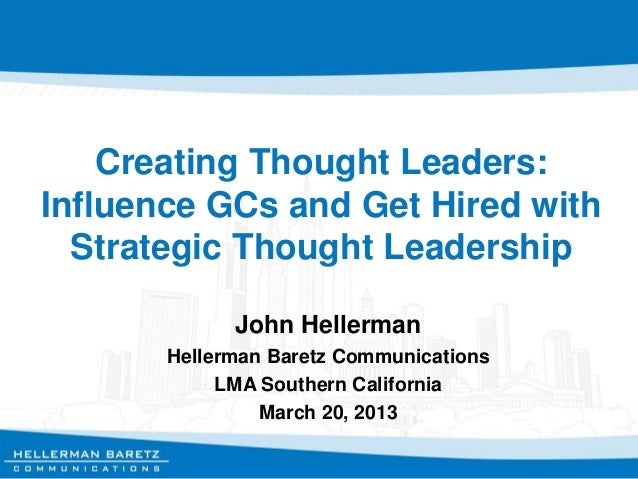 Creating Thought Leaders: Influence GCs and Get Hired with Strategic Thought Leadership John Hellerman Hellerman Baretz Co...