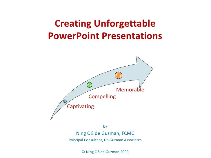 Creating Unforgettable  PowerPoint Presentations  by Ning C S de Guzman, FCMC Principal Consultant, De Guzman Associates ©...
