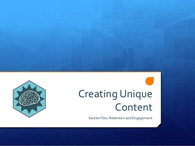 Creating Unique Content SectionTwo: Retention and Engagement