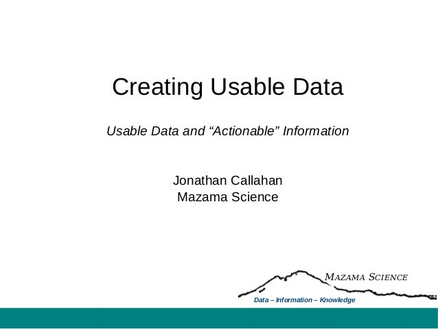 "Creating Usable DataUsable Data and ""Actionable"" InformationJonathan CallahanMazama ScienceMAZAMA SCIENCEData – Informatio..."