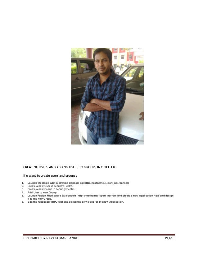 PREPARED BY RAVI KUMAR LANKE Page 1 CREATING USERS AND ADDING USERS TO GROUPS IN OBIEE 11G If u want to create users and g...