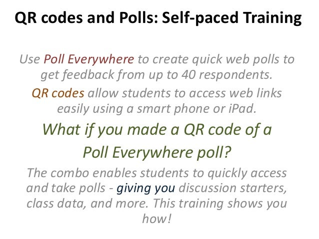 QR codes and Polls: Self-paced Training Use Poll Everywhere to create quick web polls to get feedback from up to 40 respon...