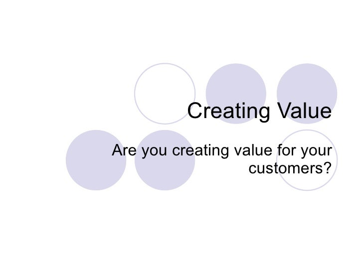 Creating Value Are you creating value for your customers?