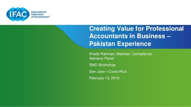 Page 1 Creating Value for Professional Accountants in Business – Pakistan Experience Khalid Rahman, Member, Compliance Adv...