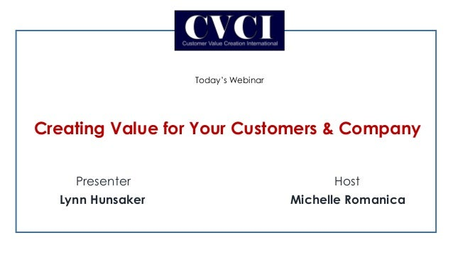 Presenter Host Lynn Hunsaker Michelle Romanica Today's Webinar Creating Value for Your Customers & Company