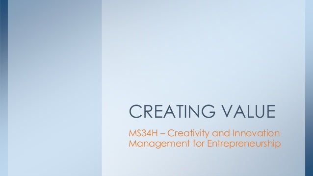 MS34H – Creativity and Innovation Management for Entrepreneurship CREATING VALUE