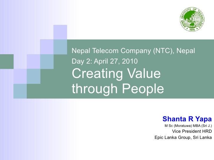 Nepal Telecom Company (NTC), Nepal   Day 2: April 27, 2010   Creating Value through People Shanta R Yapa M Sc (Moratuwa) M...