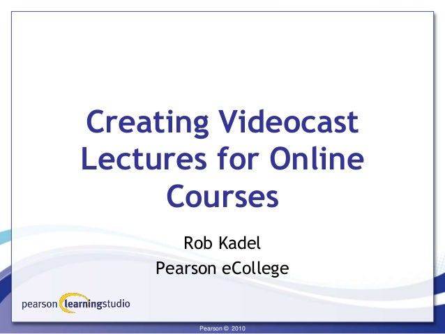 Confidential - Pearson © 2009Pearson © 2010Pearson © 2010 Creating Videocast Lectures for Online Courses Rob Kadel Pearson...