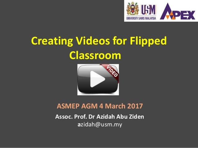 Creating Videos for Flipped Classroom Assoc. Prof. Dr Azidah Abu Ziden azidah@usm.my ASMEP AGM 4 March 2017