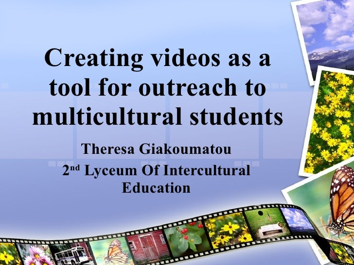 Creating videos as a tool for outreach to multicultural students Theresa Giakoumatou 2 nd  Lyceum Of Intercultural Education