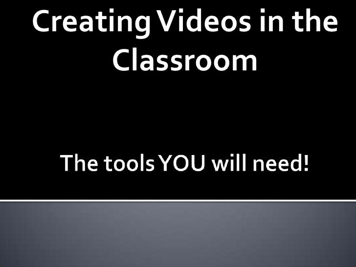 Creating Videos in the Classroom<br />The tools YOU will need!<br />