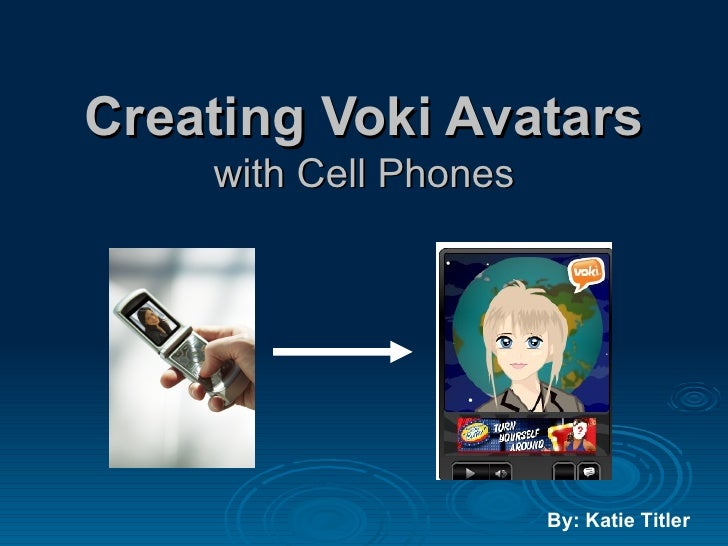 Creating Voki Avatars with Cell Phones By: Katie Titler