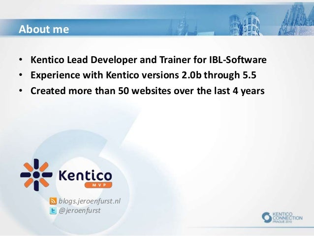 About me blogs.jeroenfurst.nl @jeroenfurst • Kentico Lead Developer and Trainer for IBL-Software • Experience with Kentico...