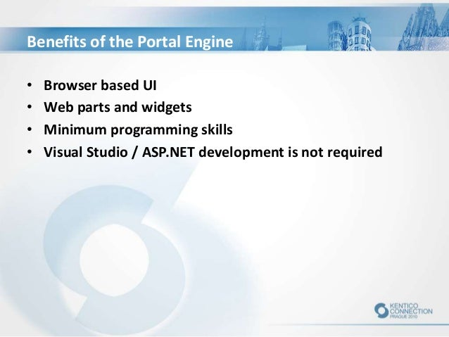 Benefits of the Portal Engine • Browser based UI • Web parts and widgets • Minimum programming skills • Visual Studio / AS...