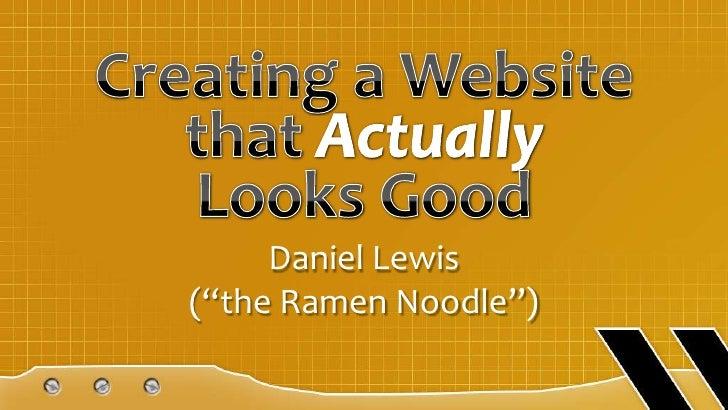 "Creating a Website that ActuallyLooks Good<br />Daniel Lewis (""the Ramen Noodle"")<br />"
