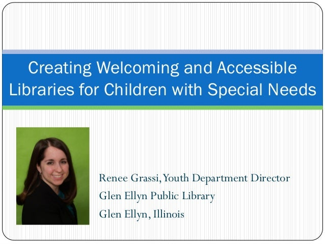 Creating Welcoming and Accessible Libraries for Children with Special Needs Renee Grassi,Youth Department Director Glen El...