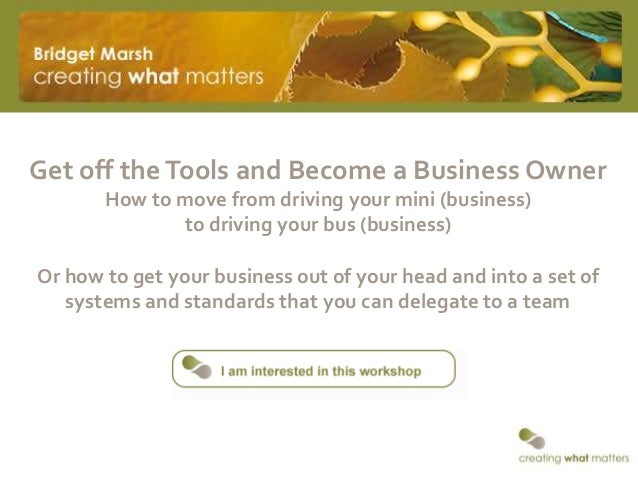 Get off theTools and Become a Business OwnerHow to move from driving your mini (business)to driving your bus (business)Or ...