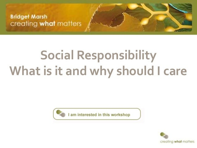 Social ResponsibilityWhat is it and why should I care