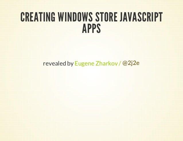 CREATING WINDOWS STORE JAVASCRIPT              APPS     revealed by Eugene Zharkov / @2j2e