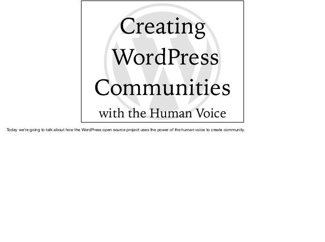Creating WordPress Communities with the Human Voice Today we're going to talk about how the WordPress open source project ...