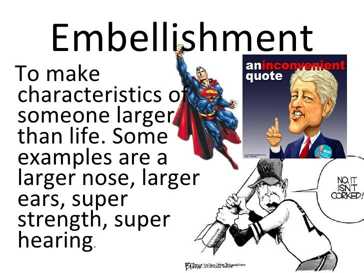 EmbellishmentTo makecharacteristics ofsomeone largerthan life. Someexamples are alarger nose, largerears, superstrength, s...