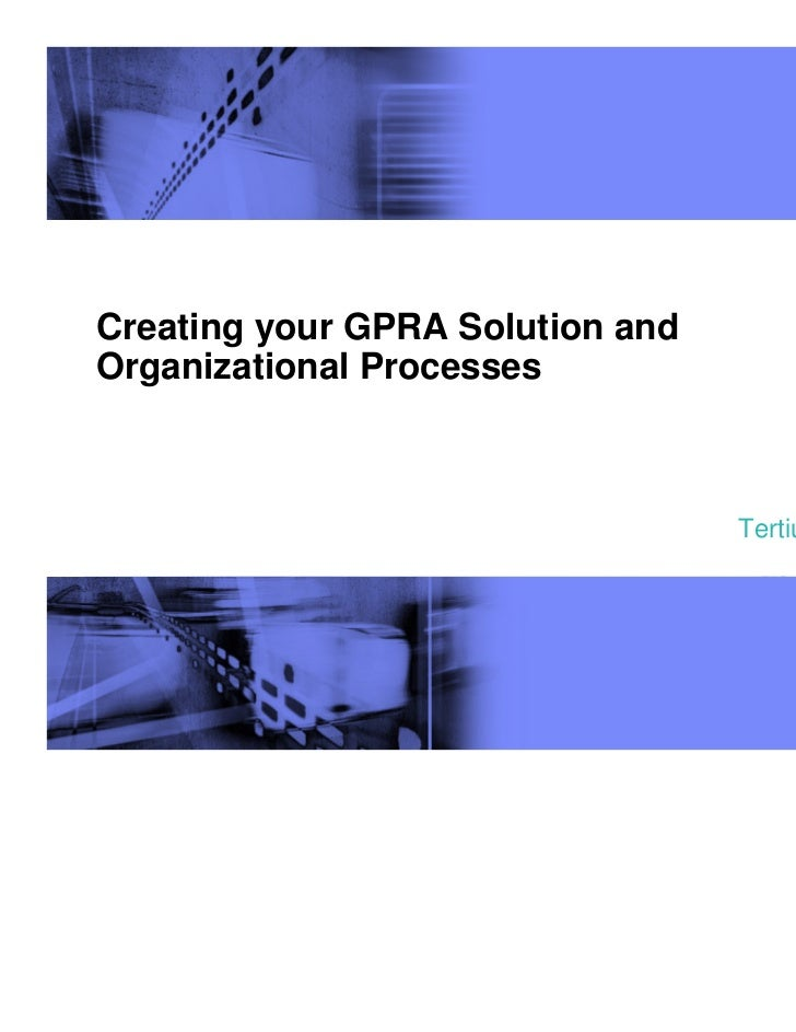 Creating your GPRA Solution andOrganizational Processes                                               by                  ...