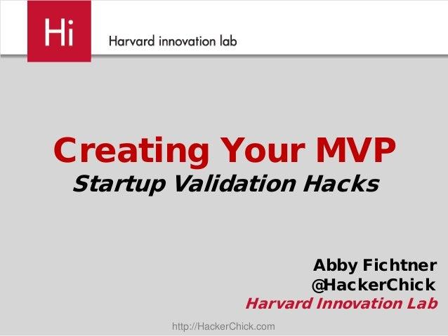 Creating Your MVPStartup Validation Hacks                             Abby Fichtner                             @HackerChi...