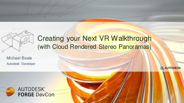 Michael Beale Autodesk Developer Creating your Next VR Walkthrough (with Cloud Rendered Stereo Panoramas)