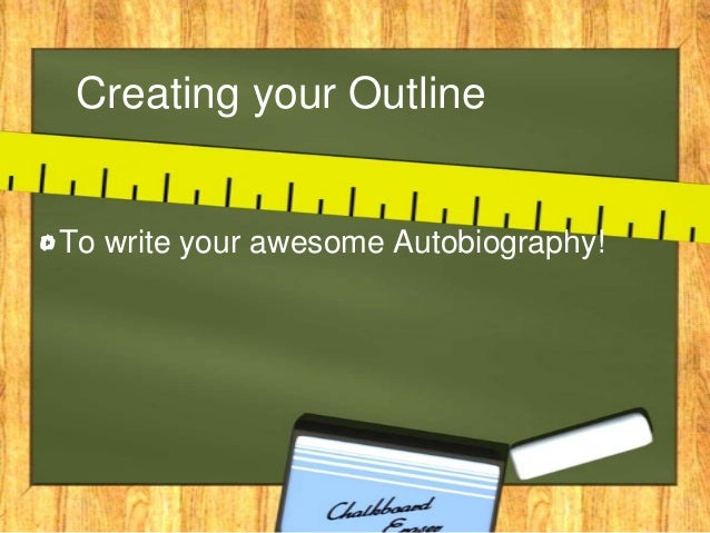Creating your Outline To write your awesome Autobiography!
