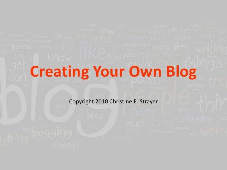 Creating Your Own Blog<br />Copyright 2010 Christine E. Strayer<br />