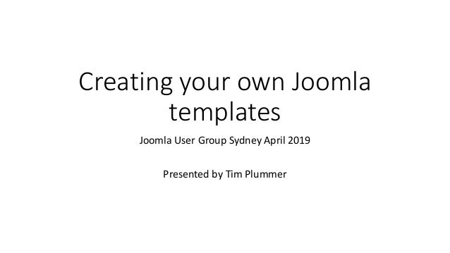 Creating your own Joomla templates Joomla User Group Sydney April 2019 Presented by Tim Plummer