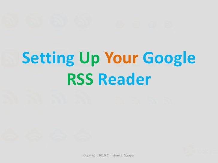 Setting Up Your Google RSS Reader<br />Copyright 2010 Christine E. Strayer<br />