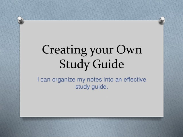 Creating your Own Study Guide I can organize my notes into an effective study guide.
