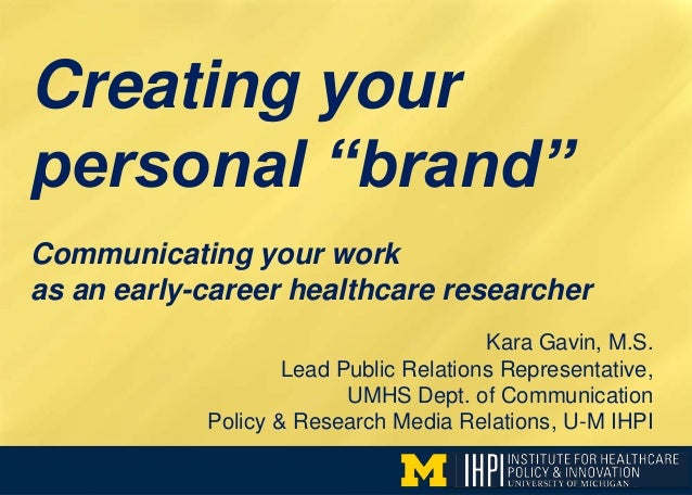 "Creating your personal ""brand"" Kara Gavin, M.S. Lead Public Relations Representative, UMHS Dept. of Communication Policy &..."