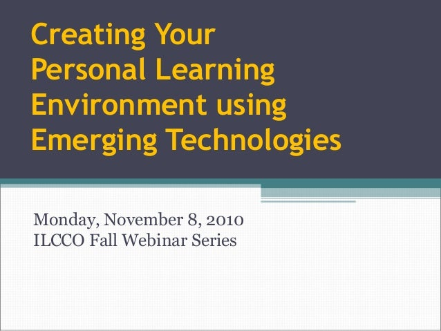 Creating Your Personal Learning Environment using Emerging Technologies Monday, November 8, 2010 ILCCO Fall Webinar Series