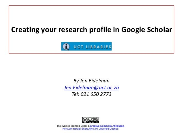Creating your research profile in Google Scholar  By Jen Eidelman Jen.Eidelman@uct.ac.za Tel: 021 650 2773  This work is l...