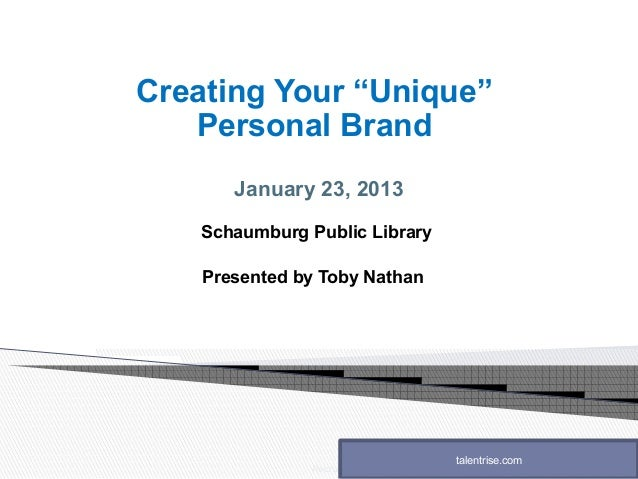 """Creating Your """"Unique""""   Personal Brand       January 23, 2013   Schaumburg Public Library    Presented by Toby Nathan    ..."""