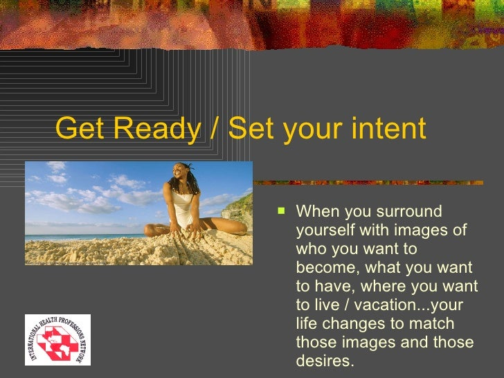 Get Ready / Set your intent <ul><li>When you surround yourself with images of who you want to become, what you want to hav...