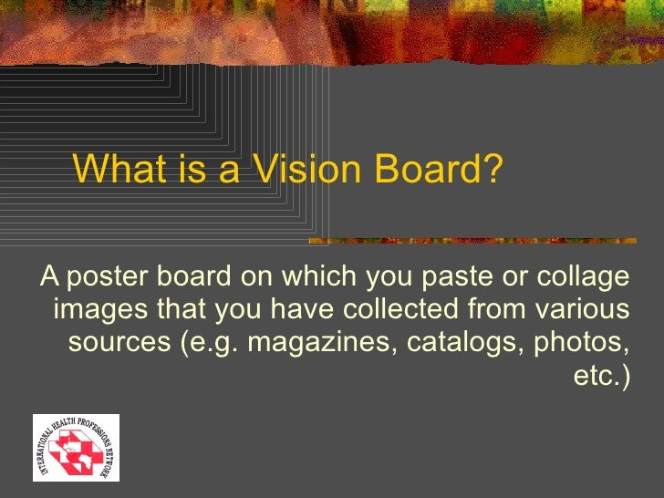What is a Vision Board? A poster board on which you paste or collage images that you have collected from various sources (...
